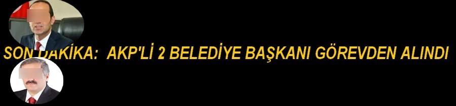 AKP'Lİ 2BELEDİYE BAŞKANI GÖREVDEN ALINDI