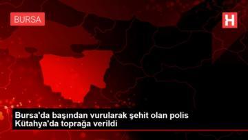 Bursa da başından vurularak şehit olan polis Kütahya da toprağa verildi