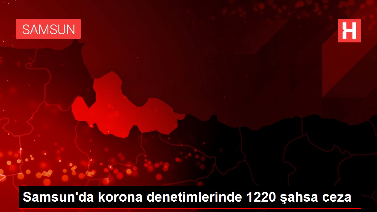 Samsun da korona denetimlerinde 1220 şahsa ceza